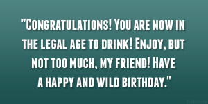 Congratulations! You are now in the legal age to drink! Enjoy, but not ...