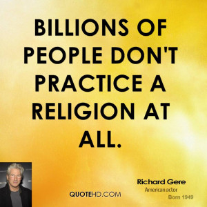 Billions of people don't practice a religion at all.