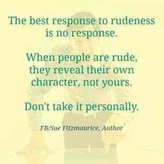 People are funny --> rude,unkind, petty, jealous..no need to respond ...