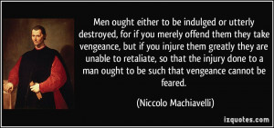 , for if you merely offend them they take vengeance, but if you ...