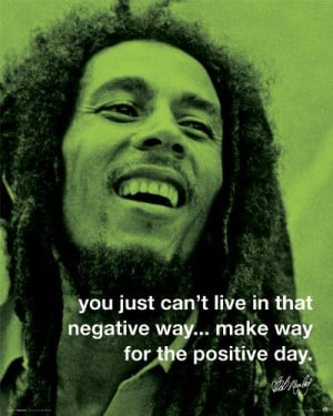 ... in that negative way… make way for a positive day – Bob Marley