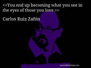 Carlos Ruiz Zafón - quote-You end up becoming what you see in the ...