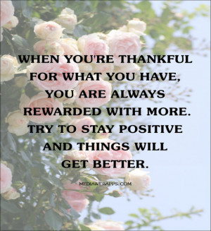 When you're thankful for what you have, you are always rewarded with ...