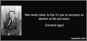 ... it's just as necessary an element as fire and water. - Fernand Leger
