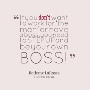 ... 'the man' or have a boss, you need to STEP UP and be your own BOSS