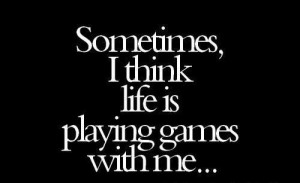 Sometimes I Think Life Is Playing Games With Me
