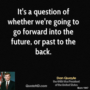 It's a question of whether we're going to go forward into the future ...