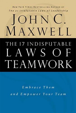 ... 17 Indisputable Laws of Teamwork: Embrace Them and Empower Your Team