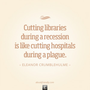 Library quote: Cutting libraries during a recession is like cutting ...