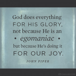 ... an egomaniac but because He's doing it for our joy . —John Piper