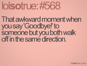That awkward moment when you say 'Goodbye!' to someone but you both ...