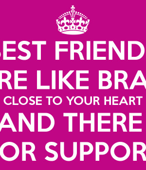 BEST FRIENDS ARE LIKE BRAS: CLOSE TO YOUR HEART AND THERE FOR SUPPORT