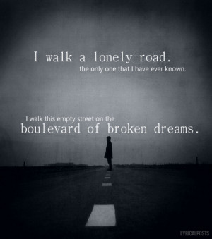 walk a lonely road, the only one that I have ever known.I walk this ...