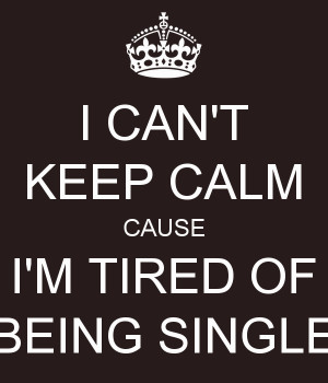 CAN'T KEEP CALM CAUSE I'M TIRED OF BEING SINGLE