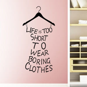 Creative dress Life is too short to wear boring clothes quote wall ...