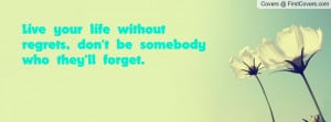 live your life without regrets , Pictures , don't be somebody who they ...