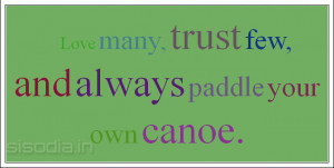 Love many, trust few, and always paddle your own canoe.