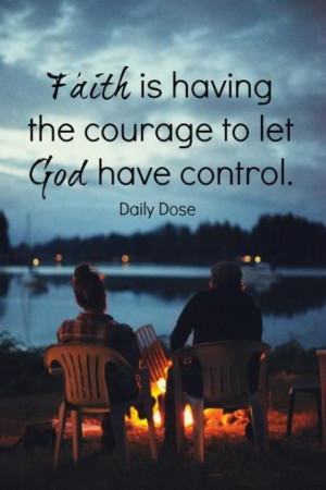 FAITH is having the COURAGE to let GOD have control!