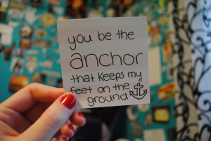 You be the anchor that keeps my feet on the ground.