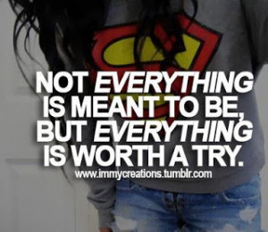 Not Everything Is Meant To Be , but everything is worth a try.