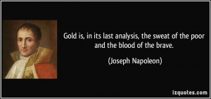 Gold is, in its last analysis, the sweat of the poor and the blood of ...