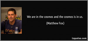 We are in the cosmos and the cosmos is in us.