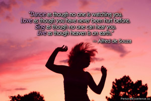 Dance as though no one is watching you. Love as though you have never ...