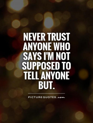 Never trust anyone who says I'm not supposed to tell anyone but ...