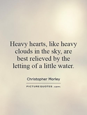 Heavy hearts, like heavy clouds in the sky, are best relieved by the ...