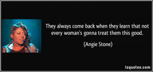 They always come back when they learn that not every woman's gonna ...
