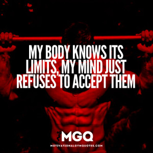 My body knows its limits my mind just refuses to accept them.