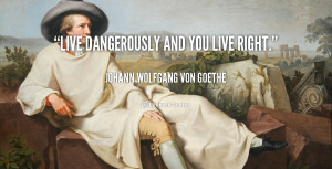 quote-Johann-Wolfgang-von-Goethe-live-dangerously-and-you-live-right ...