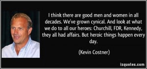 are good men and women in all decades. We've grown cynical. And look ...