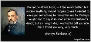 Do not be afraid, Leon, — I feel much better; but in case anything ...