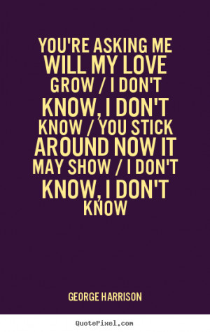 You're asking me will my love grow / I don't know, I don't know / You ...