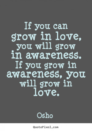 ... grow in love, you will grow in awareness. if you grow.. - Love quotes