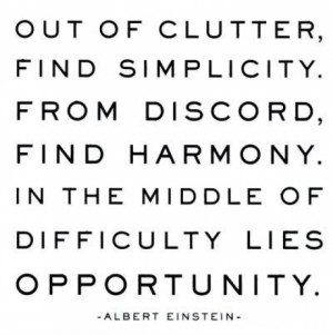 Out of clutter, find simplicity, from discord, find harmony. In the ...