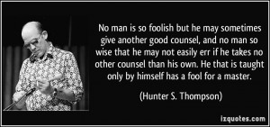 ... taught only by himself has a fool for a master. - Hunter S. Thompson