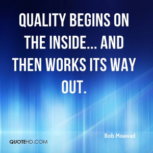 Quality begins on the inside... and then works its way out.