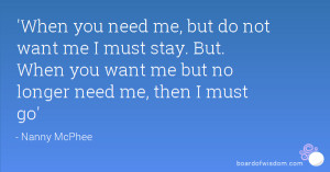 you need me, but do not want me I must stay. But. When you want me ...