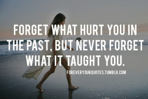 Forget what hurt you in the past, but never forget what it taught you.