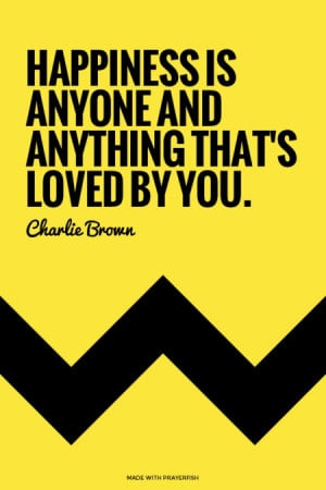 Happiness is anyone and anything that's loved by you. - Charlie Brown ...