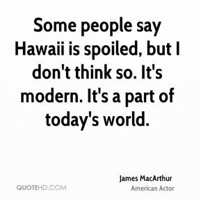 James MacArthur - Some people say Hawaii is spoiled, but I don't think ...