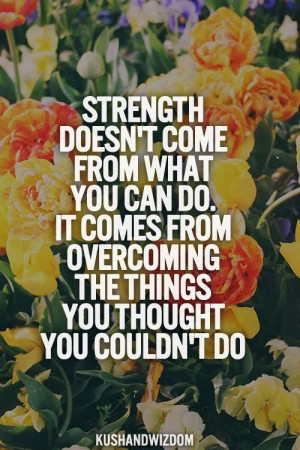 Motivational Mondays: Strength Doesn't Come From What You Can Do