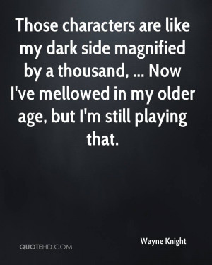 Those characters are like my dark side magnified by a thousand ...