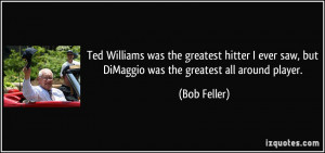 Ted Williams was the greatest hitter I ever saw, but DiMaggio was the ...