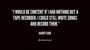 would be content if I had nothing but a tape-recorder. I could still ...