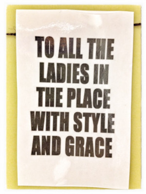 ... And finally…here is a favorite quote for all of YOU lovely ladies