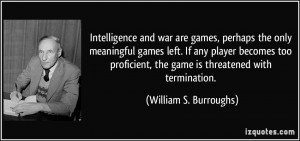 Intelligence and war are games, perhaps the only meaningful games left ...