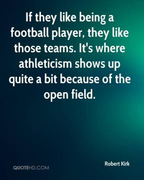 Robert Kirk - If they like being a football player, they like those ...